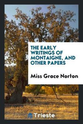 The Early Writings of Montaigne, and Other Papers by Miss Grace Norton
