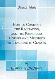 How to Conduct the Recitation, and the Principles Underlying Methods of Teaching in Classes (Classic Reprint) by Charles McMurry image