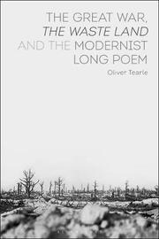 The Great War, The Waste Land and the Modernist Long Poem by Oliver Tearle