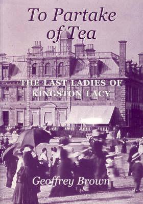 To Partake of Tea: The Last Ladies of Kingston Lacy by Geoffrey Brown