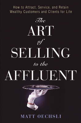 The Art of Selling to the Affluent: How to Attract, Service and Retain Wealthy Customers and Clients for Life by Matt Oechsli
