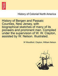 History of Bergen and Passaic Counties, New Jersey, with Biographical Sketches of Many of Its Pioneers and Prominent Men. Compiled Under the Supervision of W. W. Clayton, Assisted by W. Nelson. Illustrated. by W Woodford Clayton