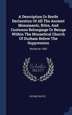 A Description or Breife Declaration of All the Ancient Monuments, Rites, and Customes Belonginge or Beinge Within the Monastical Church of Durham Before the Suppression by George Bates