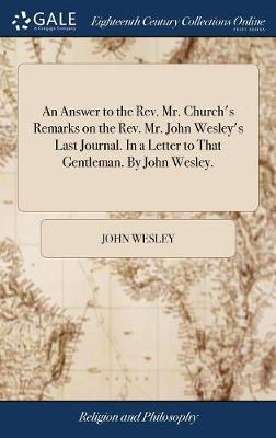 An Answer to the Rev. Mr. Church's Remarks on the Rev. Mr. John Wesley's Last Journal. in a Letter to That Gentleman. by John Wesley. by John Wesley image