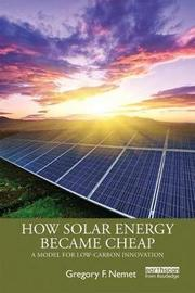 How Solar Energy Became Cheap by Gregory F. Nemet