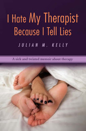 I Hate My Therapist Because I Tell Lies: A Sick and Twisted Memoir about Therapy by Julian M Kelly image