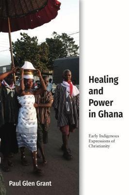 Healing and Power in Ghana by Paul Glen Grant