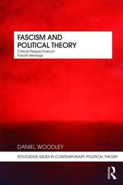 Fascism and Political Theory by Daniel Woodley