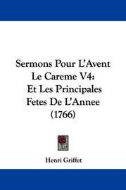 Sermons Pour L'Avent Le Careme V4: Et Les Principales Fetes de L'Annee (1766) by Henri Griffet