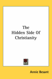 The Hidden Side of Christianity by Annie Wood Besant