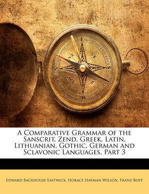 A Comparative Grammar of the Sanscrit, Zend, Greek, Latin, Lithuanian, Gothic, German and Sclavonic Languages, Part 3 by Edward Backhouse Eastwick image