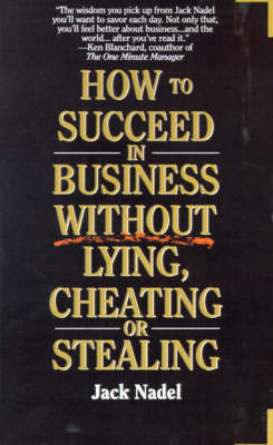 How to Succeed in Business Without Lying, Cheating or Stealing by Jack Nadel