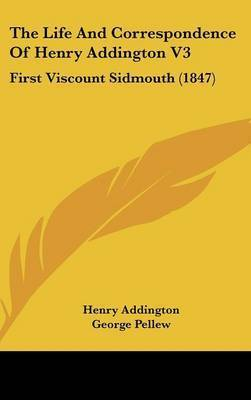 The Life And Correspondence Of Henry Addington V3: First Viscount Sidmouth (1847) by Henry Addington