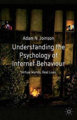 Understanding the Psychology of Internet Behaviour: Virtual Worlds, Real Lives by Adam Joinson