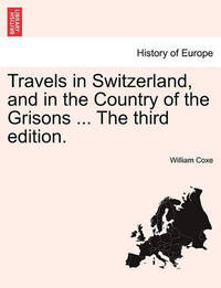 Travels in Switzerland, and in the Country of the Grisons ... the Third Edition. by William Coxe