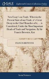 New Essay's on Trade, Wherein the Present State of Our Trade, It's Great Decay in the Chief Branches of It, ... Is Considered, Under the Most Important Heads of Trade and Navigation. by Sir Francis Brewster, Knt by Francis Brewster image