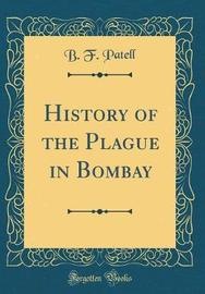 History of the Plague in Bombay (Classic Reprint) by B.F Patell image