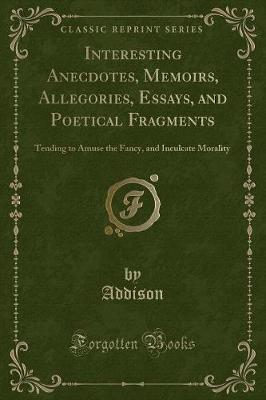 Interesting Anecdotes, Memoirs, Allegories, Essays, and Poetical Fragments by Addison Addison image