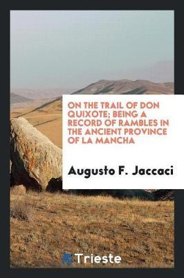 On the Trail of Don Quixote; Being a Record of Rambles in the Ancient Province of La Mancha by August F Jaccaci