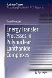 Energy Transfer Processes in Polynuclear Lanthanide Complexes by Shun Omagari