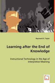 Learning After the End of Knowledge - Instructional Technology in the Age of Interpretive Meaning by Raymond G. Taylor