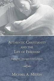Authentic Christianity and the Life of Freedom by Michael A Milton
