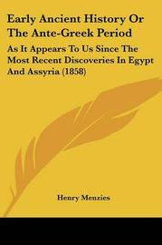 Early Ancient History Or The Ante-Greek Period: As It Appears To Us Since The Most Recent Discoveries In Egypt And Assyria (1858) by Henry Menzies image