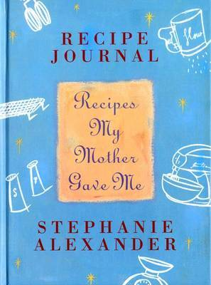 Recipes My Mother Gave Me by Stephanie Alexander image