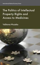 The Politics of Intellectual Property Rights and Access to Medicines by Valbona Muzaka