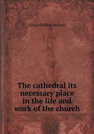 The Cathedral Its Necessary Place in the Life and Work of the Church by Edward White Benson