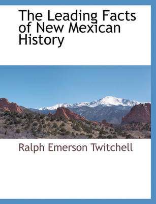 The Leading Facts of New Mexican History by Ralph Emerson Twitchell