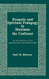 Exegesis and Spiritual Pedagogy in Maximus the Confessor by Paul M. Blowers