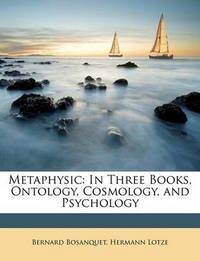 Metaphysic: In Three Books, Ontology, Cosmology, and Psychology by Bernard Bosanquet