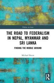 The Road to Federalism in Nepal, Myanmar and Sri Lanka by Michael G. Breen