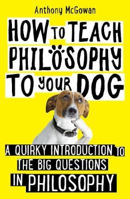 How to Teach Philosophy to Your Dog by Anthony McGowan