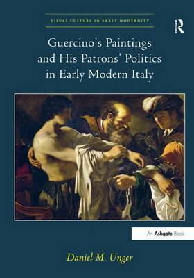 Guercino's Paintings and His Patrons' Politics in Early Modern Italy by Daniel M. Unger