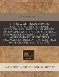 The New Athenian Comedy Containing the Politicks, Oeconomicks, Tacticks, Crypticks, Apocalypticks, Stypticks, Scepticks, Pneumaticks, Theologicks, Poeticks, Mathematicks, Sophisticks, Pragmaticks, Dogmaticks, & of That Most Learned Society. (1693) by Elkanah Settle