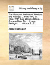 The History of the Lives of Abeillard and Heloisa; ... from 1079 to 1163. with Their Genuine Letters, ... a New Edition. by ... Joseph Berington. ... Volume 2 of 2 by Joseph Berington