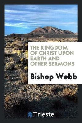 The Kingdom of Christ Upon Earth and Other Sermons by Bishop Webb image