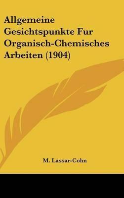 Allgemeine Gesichtspunkte Fur Organisch-Chemisches Arbeiten (1904) by M Lassar-Cohn