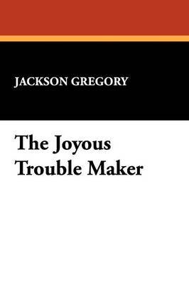 The Joyous Trouble Maker by Jackson Gregory