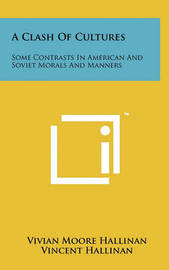 A Clash of Cultures: Some Contrasts in American and Soviet Morals and Manners by Vivian Moore Hallinan