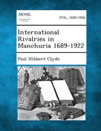 International Rivalries in Manchuria 1689-1922 by Paul Hibbert Clyde