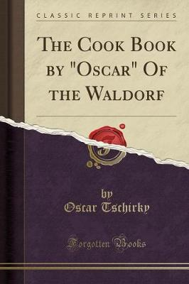 """The Cook Book by """"Oscar"""" of the Waldorf (Classic Reprint) by Oscar Tschirky"""