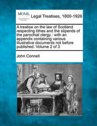 A Treatise on the Law of Scotland Respecting Tithes and the Stipends of the Parochial Clergy by John Connell image