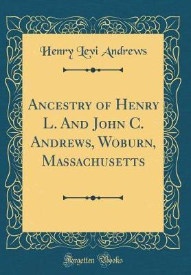Ancestry of Henry L. and John C. Andrews, Woburn, Massachusetts (Classic Reprint) by Henry Levi Andrews