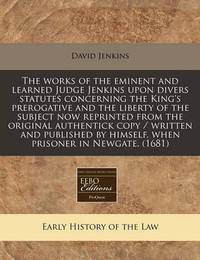 The Works of the Eminent and Learned Judge Jenkins Upon Divers Statutes Concerning the King's Prerogative and the Liberty of the Subject Now Reprinted from the Original Authentick Copy / Written and Published by Himself, When Prisoner in Newgate. (1681) by David Jenkins