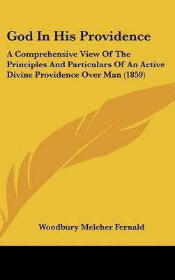 God in His Providence: A Comprehensive View of the Principles and Particulars of an Active Divine Providence Over Man (1859) by Woodbury Melcher Fernald