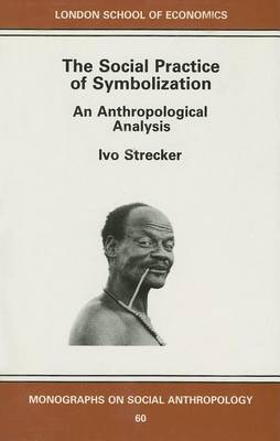 The Social Practice of Symbolisation: An Anthropological Perspective by Ivo Strecker