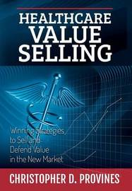 Healthcare Value Selling by Christopher D Provines